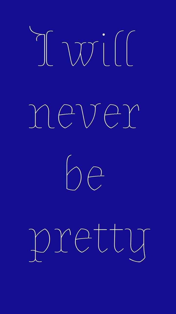 never be pretty