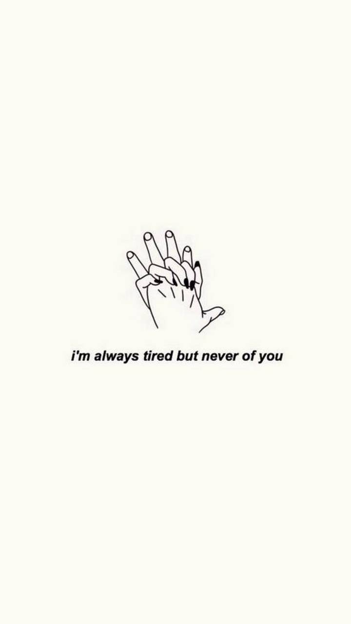 Never tired of you