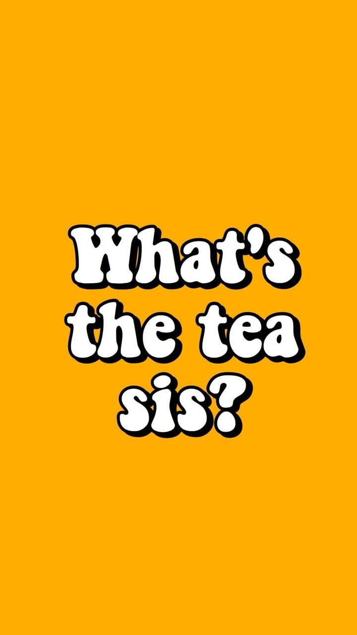 Whats the tea sis