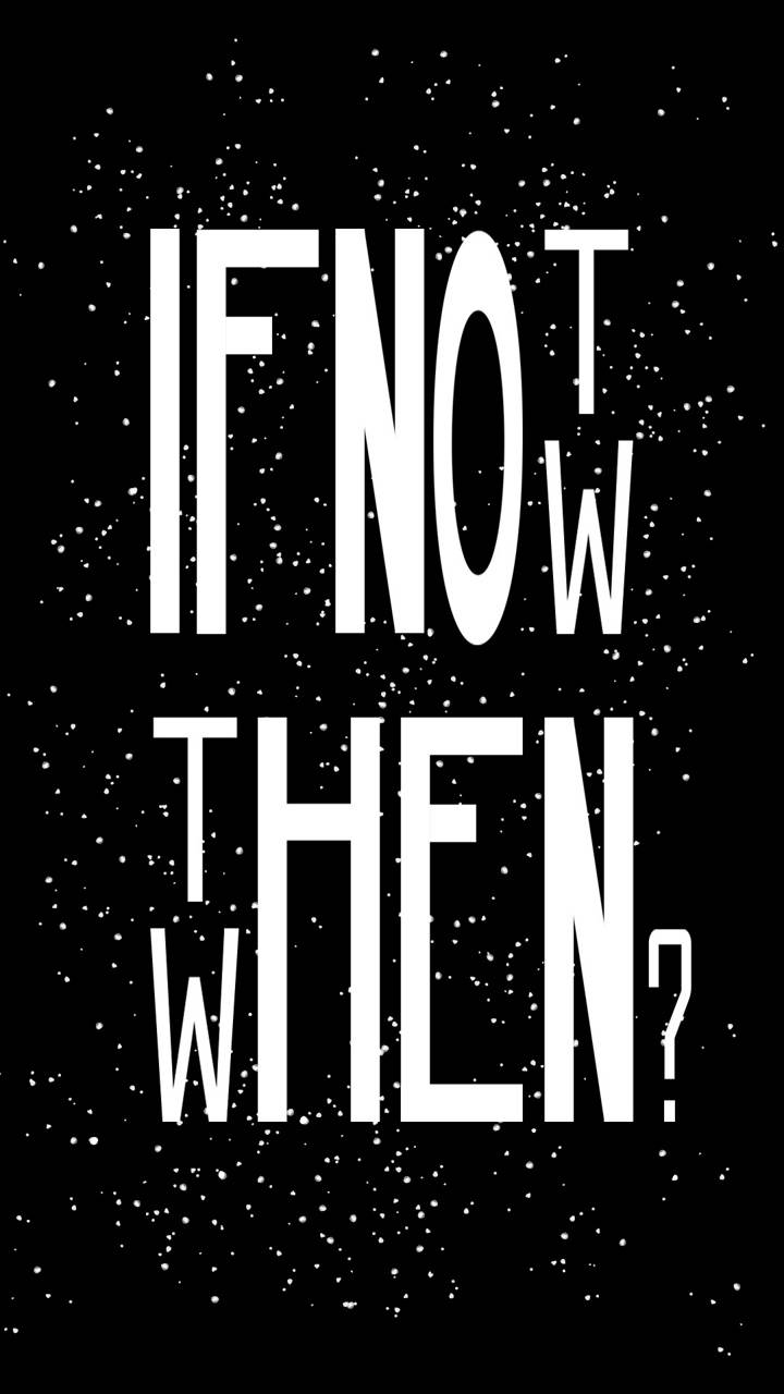 If not now thenwhen