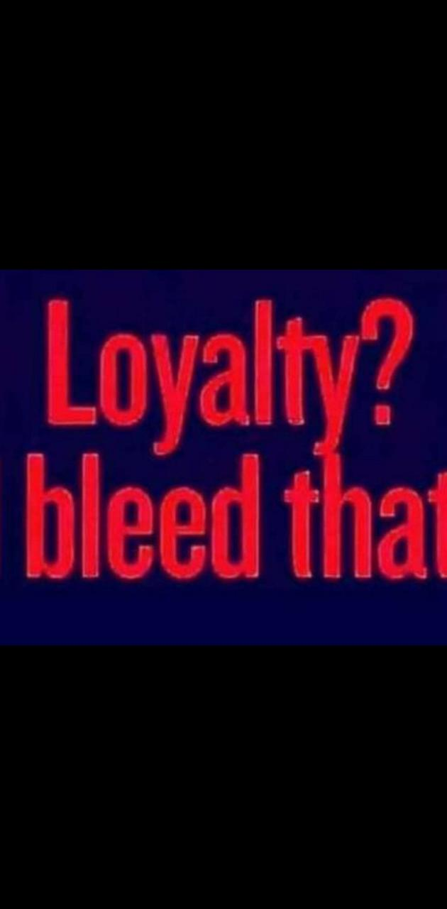 Loyalty I Bleed That